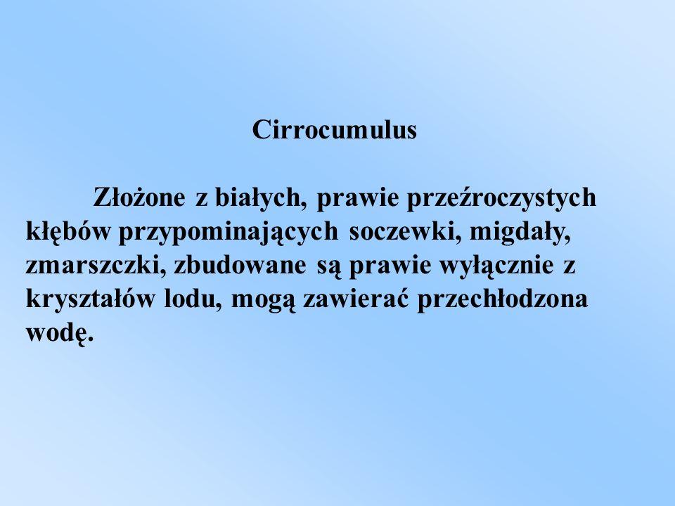 Cirrocumulus Złożone z białych, prawie przeźroczystych kłębów przypominających soczewki, migdały, zmarszczki, zbudowane są prawie wyłącznie z kryształ