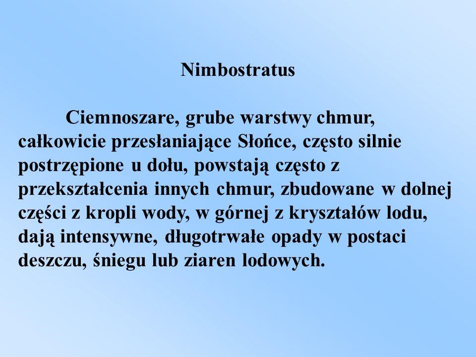 Nimbostratus Ciemnoszare, grube warstwy chmur, całkowicie przesłaniające Słońce, często silnie postrzępione u dołu, powstają często z przekształcenia
