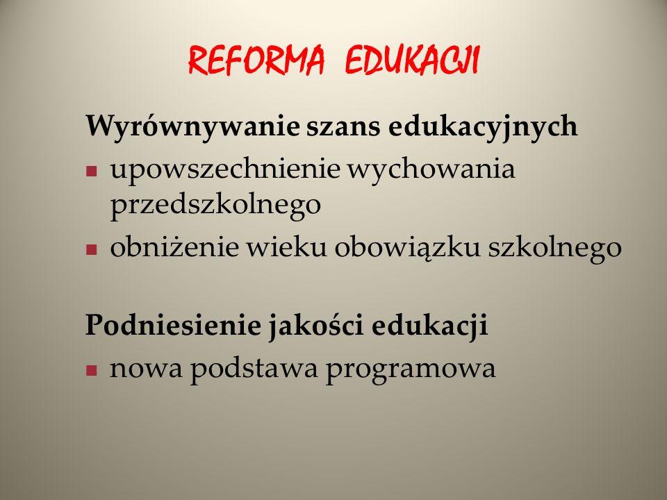 REFORMA EDUKACJI Wyrównywanie szans edukacyjnych upowszechnienie wychowania przedszkolnego obniżenie wieku obowiązku szkolnego Podniesienie jakości ed