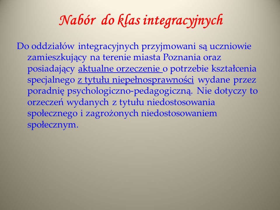 Nabór do klas integracyjnych Do oddziałów integracyjnych przyjmowani są uczniowie zamieszkujący na terenie miasta Poznania oraz posiadający aktualne o