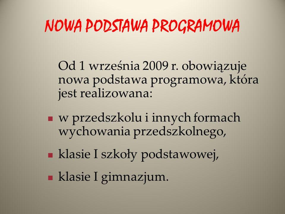 NOWA PODSTAWA PROGRAMOWA Od 1 września 2009 r. obowiązuje nowa podstawa programowa, która jest realizowana: w przedszkolu i innych formach wychowania