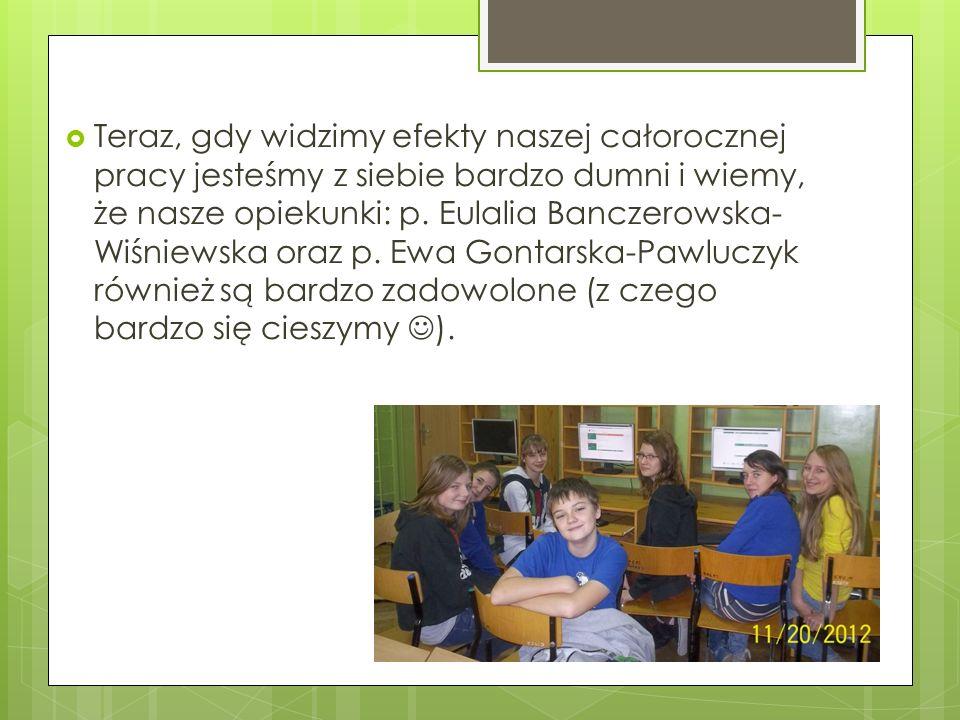 Teraz, gdy widzimy efekty naszej całorocznej pracy jesteśmy z siebie bardzo dumni i wiemy, że nasze opiekunki: p. Eulalia Banczerowska- Wiśniewska ora