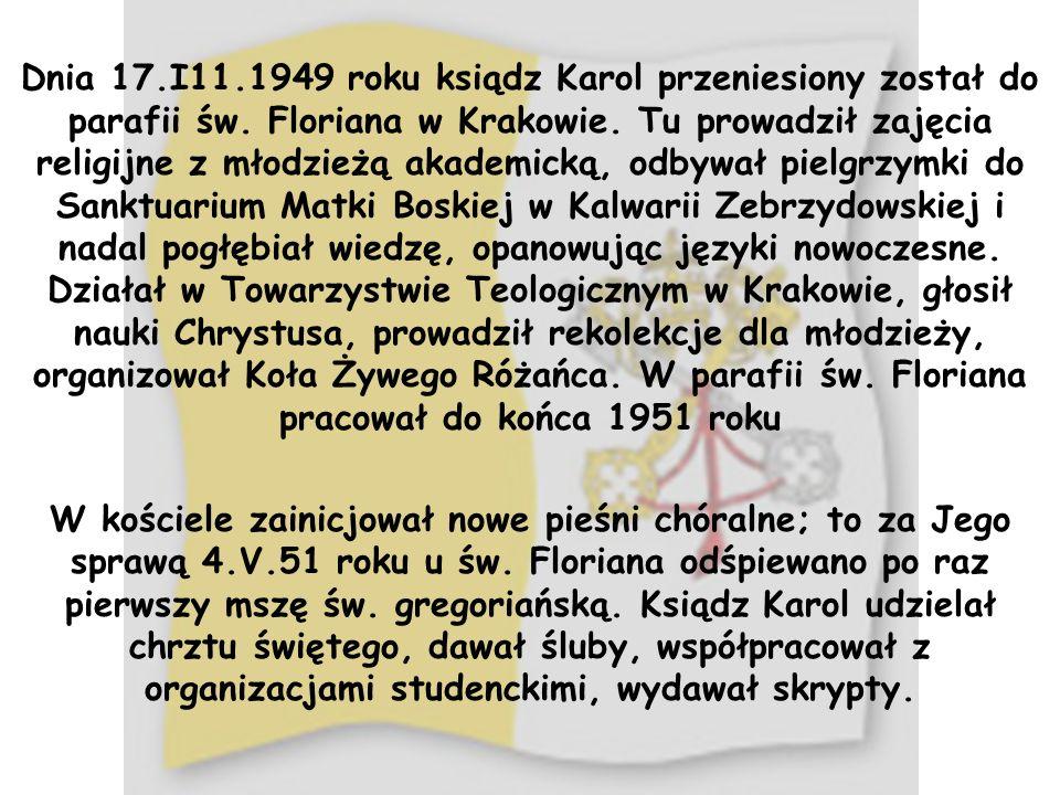 Dnia 17.I11.1949 roku ksiądz Karol przeniesiony został do parafii św. Floriana w Krakowie. Tu prowadził zajęcia religijne z młodzieżą akademicką, odby