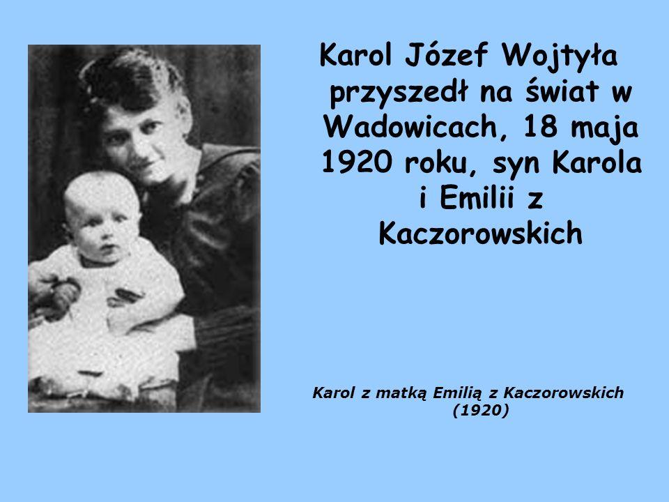 Karol Józef Wojtyła przyszedł na świat w Wadowicach, 18 maja 1920 roku, syn Karola i Emilii z Kaczorowskich Karol z matką Emilią z Kaczorowskich (1920