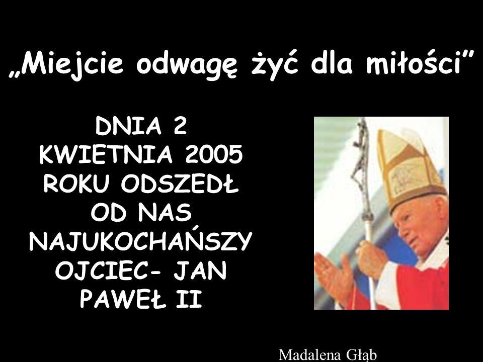 Miejcie odwagę żyć dla miłości DNIA 2 KWIETNIA 2005 ROKU ODSZEDŁ OD NAS NAJUKOCHAŃSZY OJCIEC- JAN PAWEŁ II Madalena Głąb