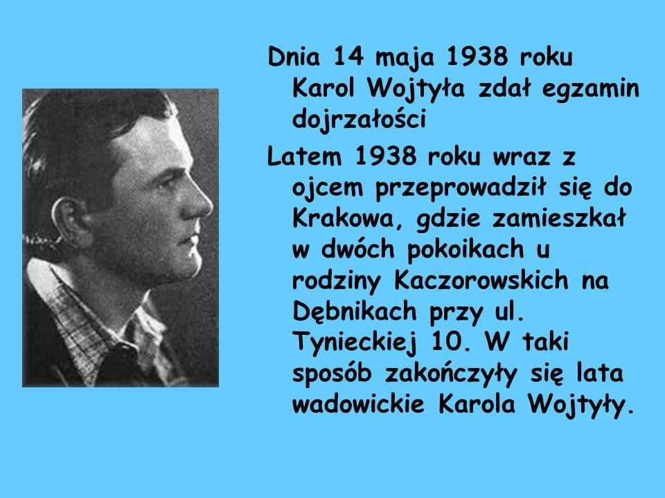 Dnia 14 maja 1938 roku Karol Wojtyła zdał egzamin dojrzałości Latem 1938 roku wraz z ojcem przeprowadził się do Krakowa, gdzie zamieszkał w dwóch poko