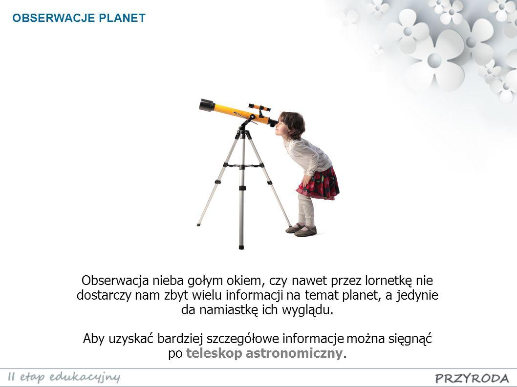 OBSERWACJE PLANET Obserwacja nieba gołym okiem, czy nawet przez lornetkę nie dostarczy nam zbyt wielu informacji na temat planet, a jedynie da namiast