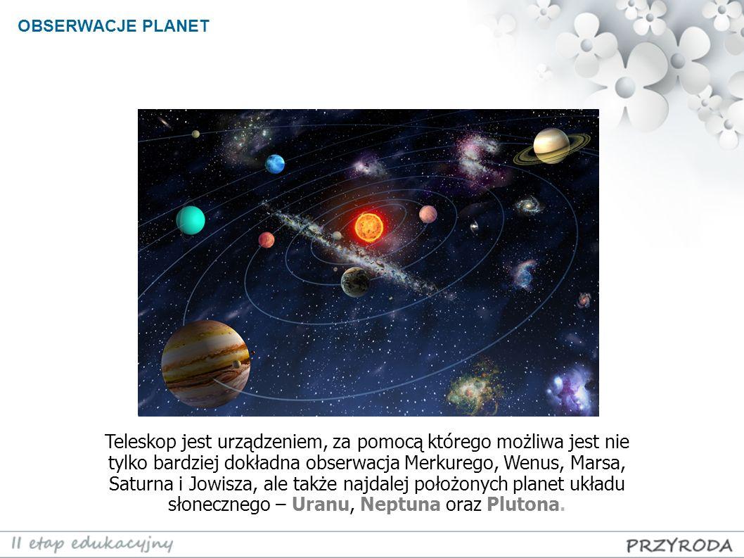 OBSERWACJE PLANET Teleskop jest urządzeniem, za pomocą którego możliwa jest nie tylko bardziej dokładna obserwacja Merkurego, Wenus, Marsa, Saturna i