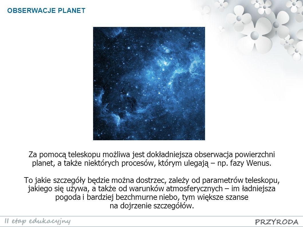Za pomocą teleskopu możliwa jest dokładniejsza obserwacja powierzchni planet, a także niektórych procesów, którym ulegają – np. fazy Wenus. To jakie s