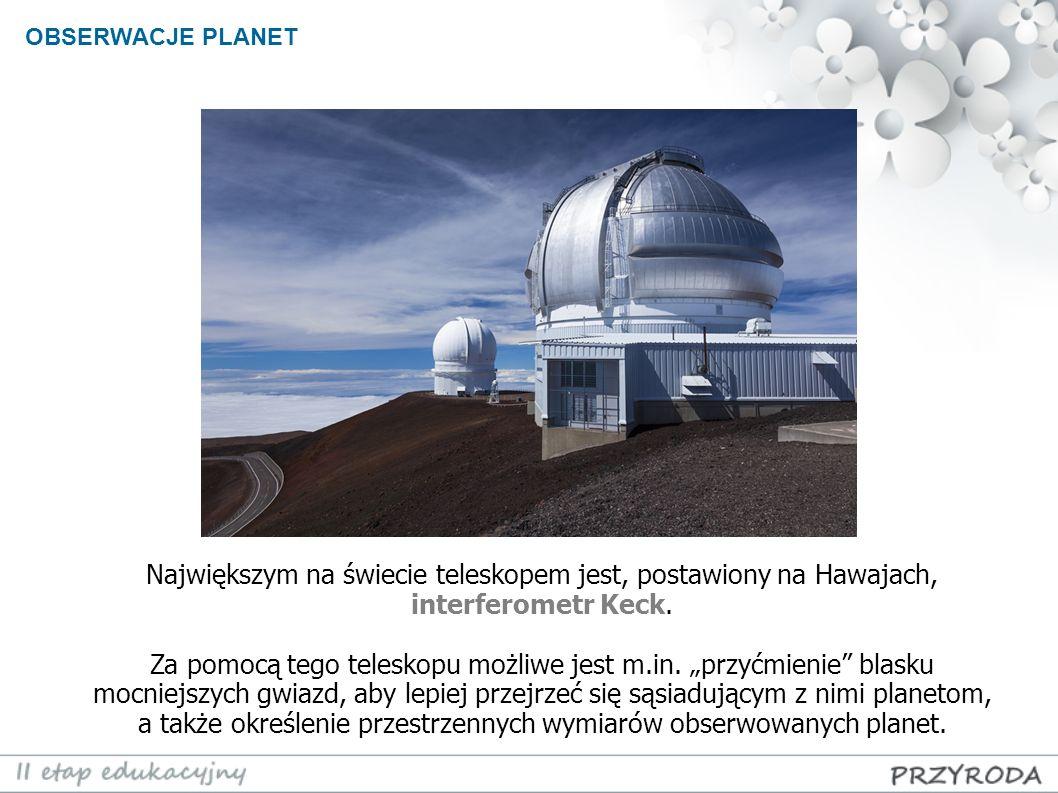 Największym na świecie teleskopem jest, postawiony na Hawajach, interferometr Keck. Za pomocą tego teleskopu możliwe jest m.in. przyćmienie blasku moc