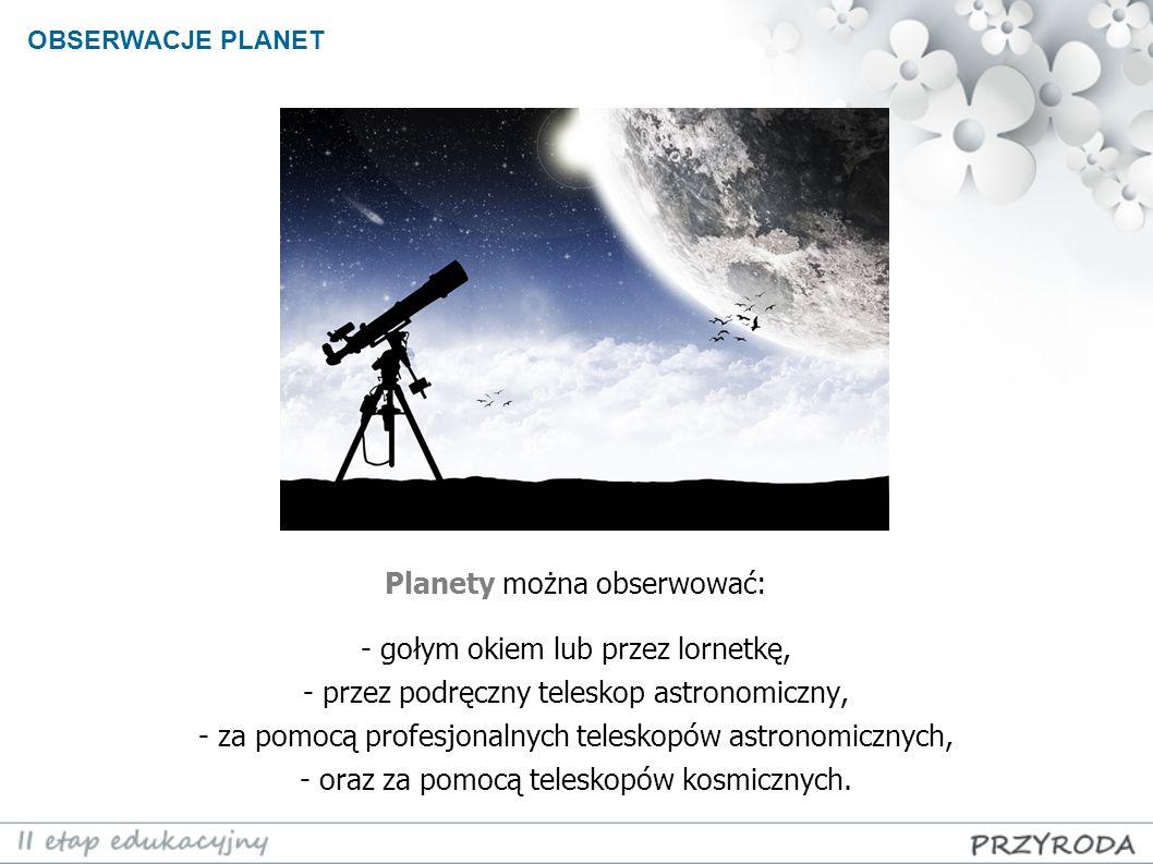 Planety można obserwować: - gołym okiem lub przez lornetkę, - przez podręczny teleskop astronomiczny, - za pomocą profesjonalnych teleskopów astronomi