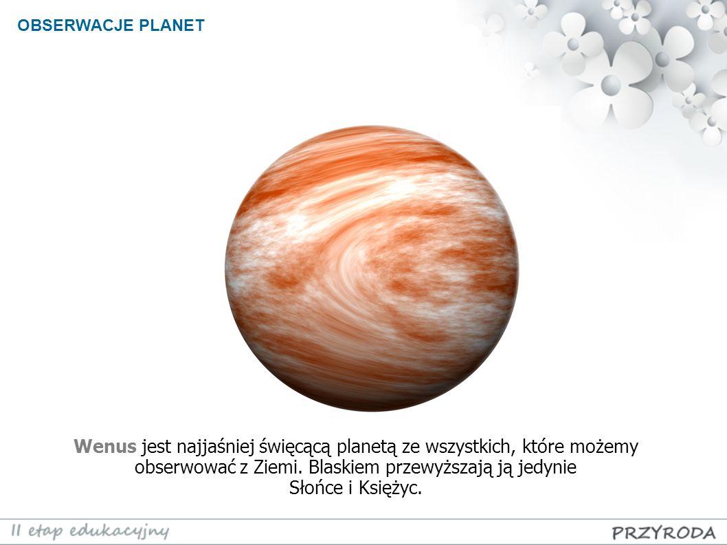 OBSERWACJE PLANET Wenus jest najjaśniej święcącą planetą ze wszystkich, które możemy obserwować z Ziemi. Blaskiem przewyższają ją jedynie Słońce i Ksi