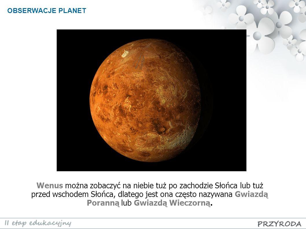 OBSERWACJE PLANET Wenus można zobaczyć na niebie tuż po zachodzie Słońca lub tuż przed wschodem Słońca, dlatego jest ona często nazywana Gwiazdą Poran