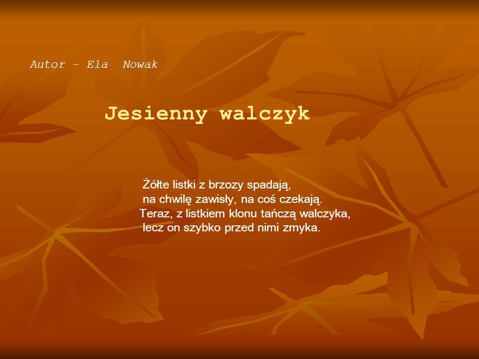 Autor - Ela Nowak Jesienny walczyk Żółte listki z brzozy spadają, na chwilę zawisły, na coś czekają. Teraz, z listkiem klonu tańczą walczyka, lecz on