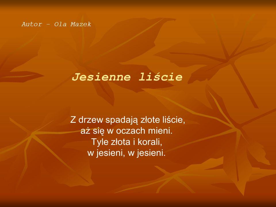 Autor - Ola Mazek Jesienne liście Z drzew spadają złote liście, aż się w oczach mieni. Tyle złota i korali, w jesieni, w jesieni.