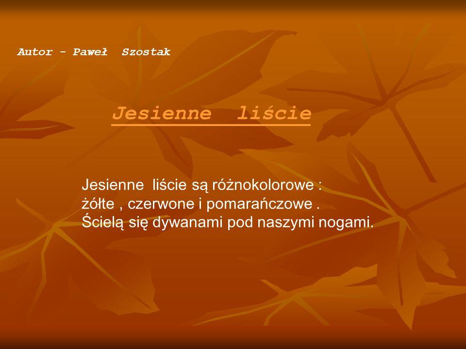 Autor - Paweł Szostak Jesienne liście Jesienne liście są różnokolorowe : żółte, czerwone i pomarańczowe. Ścielą się dywanami pod naszymi nogami.
