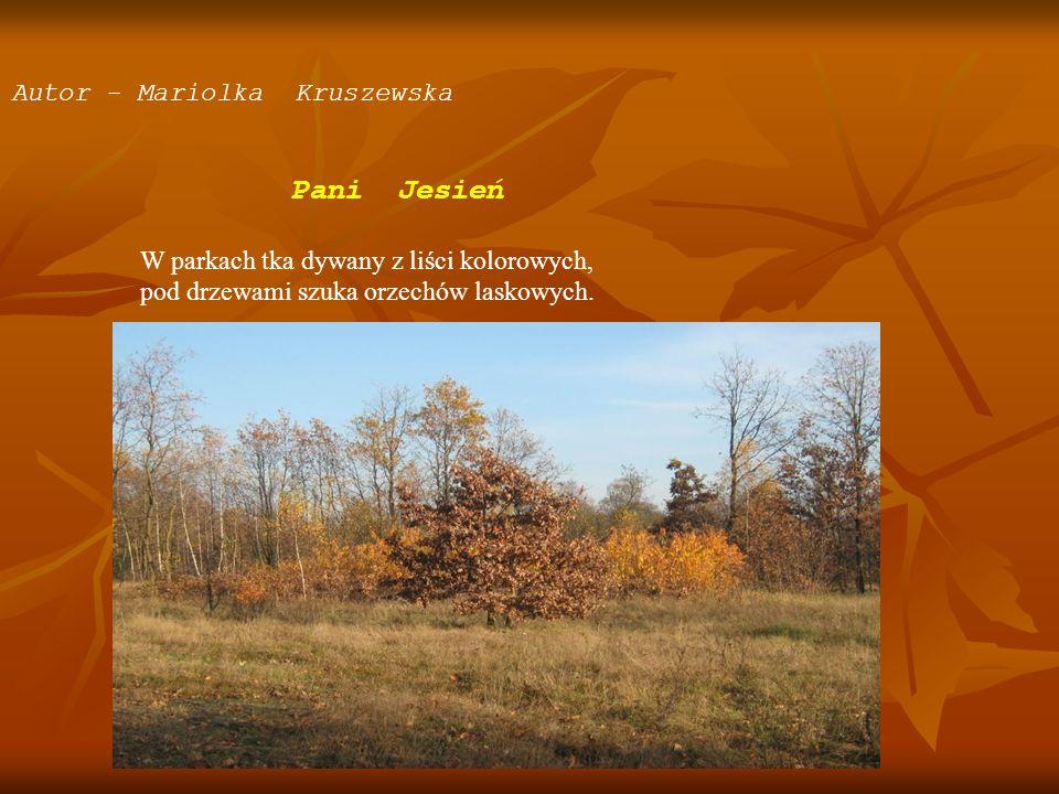 Autor - Mariolka Kruszewska Pani Jesień W parkach tka dywany z liści kolorowych, pod drzewami szuka orzechów laskowych.