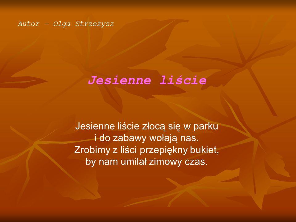 Autor - Olga Strzeżysz Jesienne liście Jesienne liście złocą się w parku i do zabawy wołają nas. Zrobimy z liści przepiękny bukiet, by nam umilał zimo
