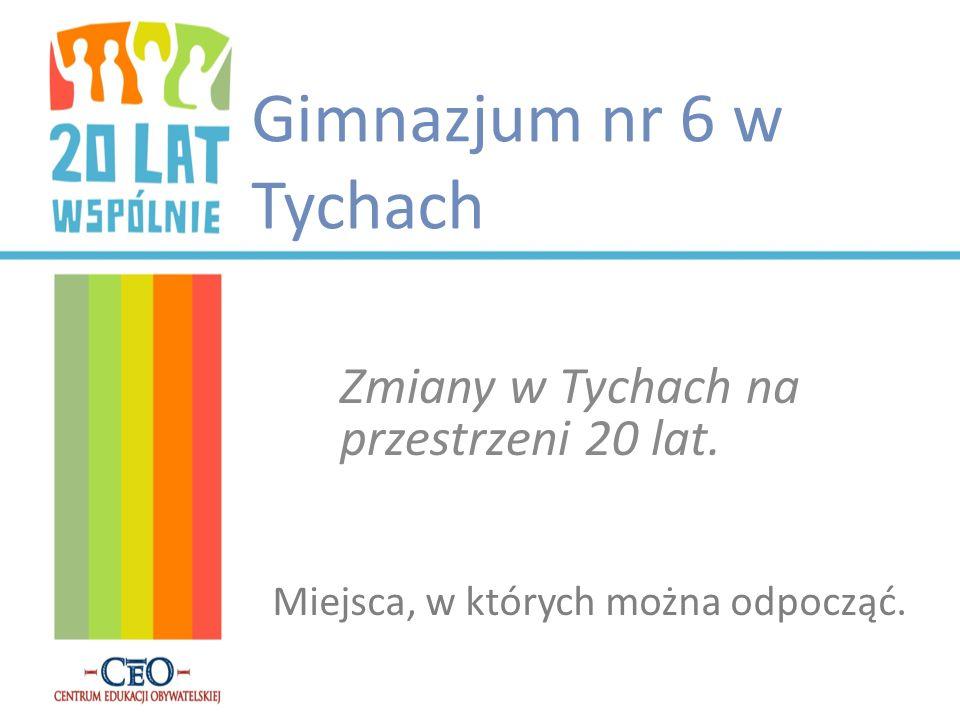 Gimnazjum nr 6 w Tychach Zmiany w Tychach na przestrzeni 20 lat. Miejsca, w których można odpocząć.