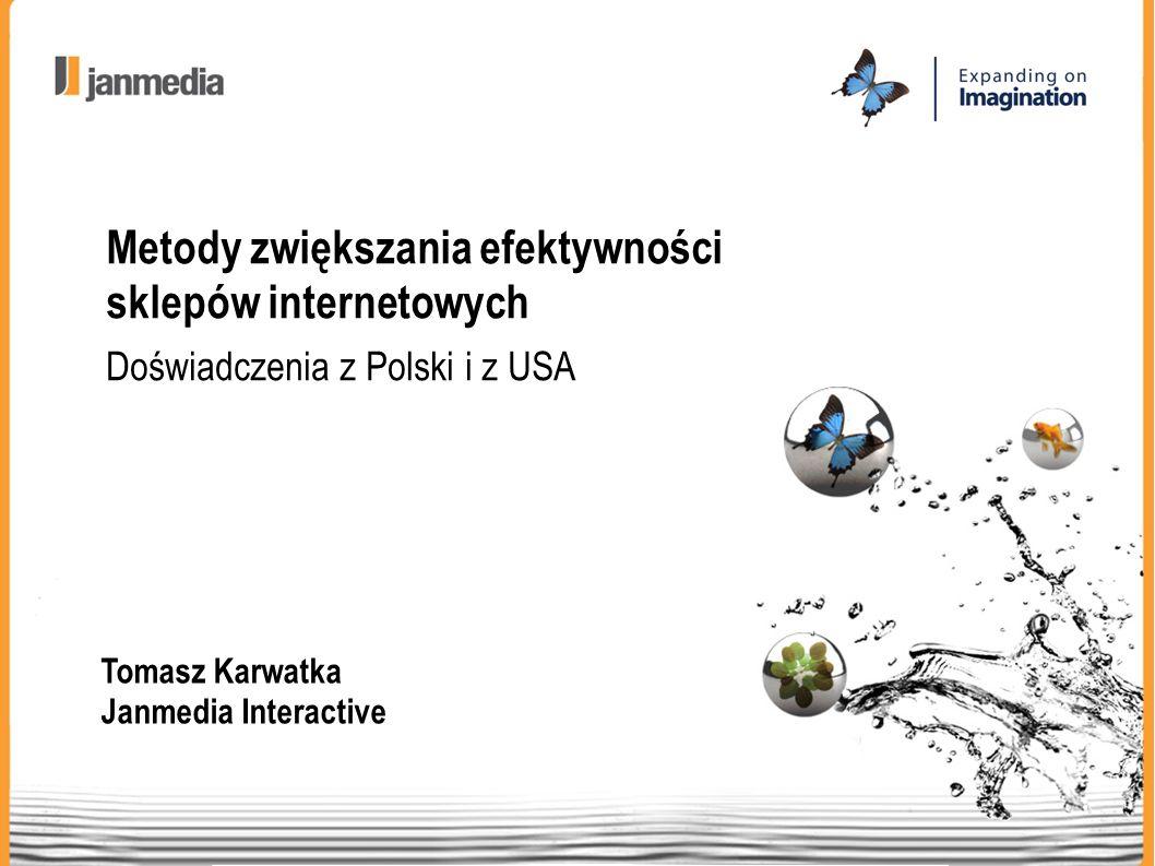 Tomasz Karwatka Janmedia Interactive Metody zwiększania efektywności sklepów internetowych Doświadczenia z Polski i z USA