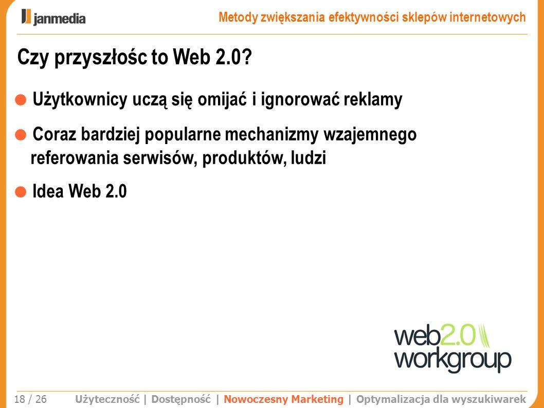 Czy przyszłośc to Web 2.0? Użyteczność | Dostępność | Nowoczesny Marketing | Optymalizacja dla wyszukiwarek 18 / 26 Użytkownicy uczą się omijać i igno