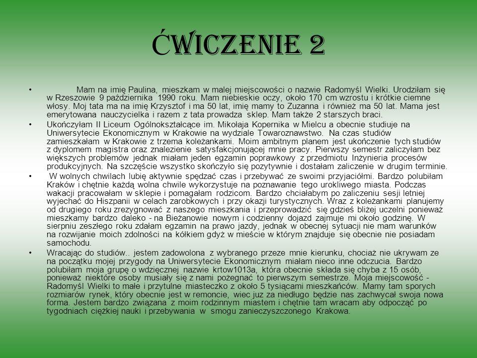 Ć wiczenie 2 Mam na imię Paulina, mieszkam w malej miejscowości o nazwie Radomyśl Wielki. Urodziłam się w Rzeszowie 9 października 1990 roku. Mam nieb