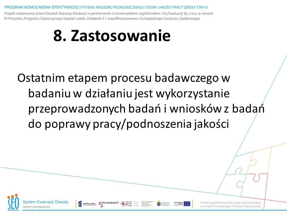 8. Zastosowanie Ostatnim etapem procesu badawczego w badaniu w działaniu jest wykorzystanie przeprowadzonych badań i wniosków z badań do poprawy pracy