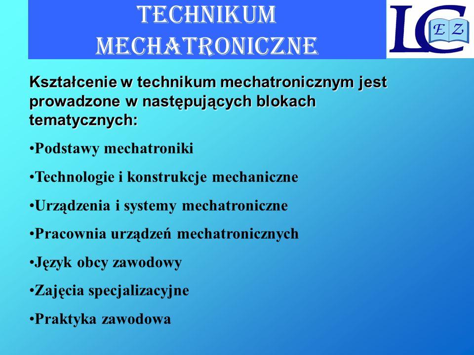 TECHNIKUM MECHATRONICZNE Kształcenie w technikum mechatronicznym jest prowadzone w następujących blokach tematycznych: Podstawy mechatroniki Technolog