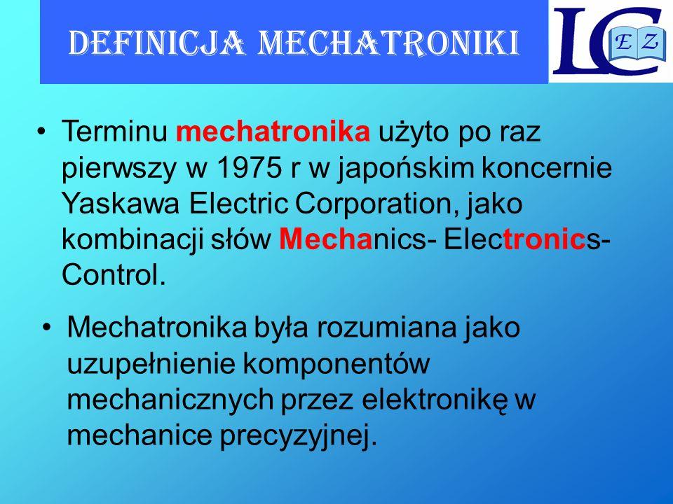 Definicja mechatroniki Mechatronika była rozumiana jako uzupełnienie komponentów mechanicznych przez elektronikę w mechanice precyzyjnej. Terminu mech