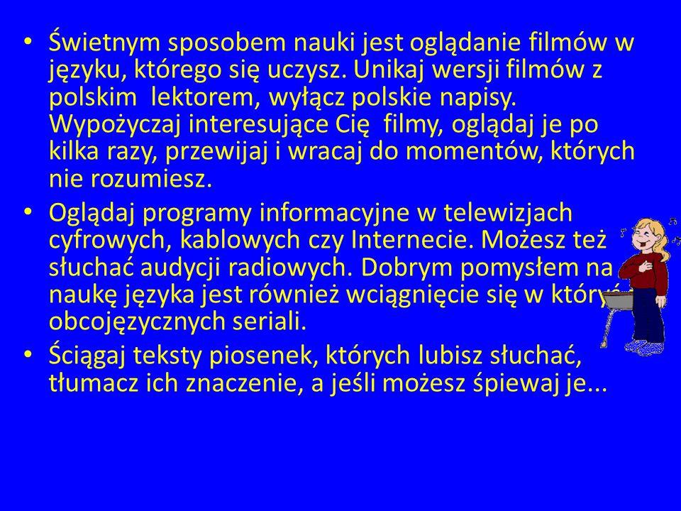 Świetnym sposobem nauki jest oglądanie filmów w języku, którego się uczysz. Unikaj wersji filmów z polskim lektorem, wyłącz polskie napisy. Wypożyczaj
