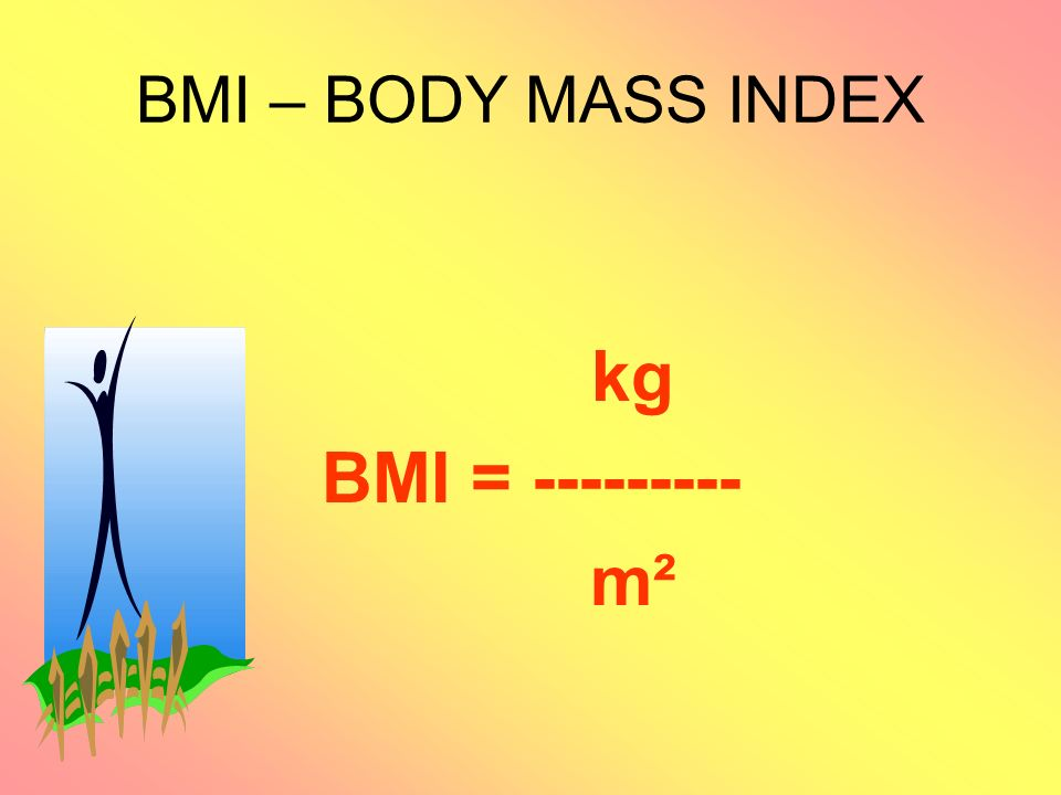 BMI – BODY MASS INDEX kg BMI = --------- m²