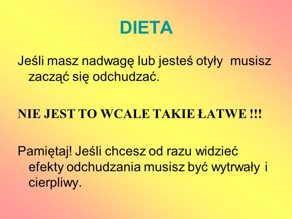 DIETA Jeśli masz nadwagę lub jesteś otyły musisz zacząć się odchudzać. NIE JEST TO WCALE TAKIE ŁATWE !!! Pamiętaj! Jeśli chcesz od razu widzieć efekty