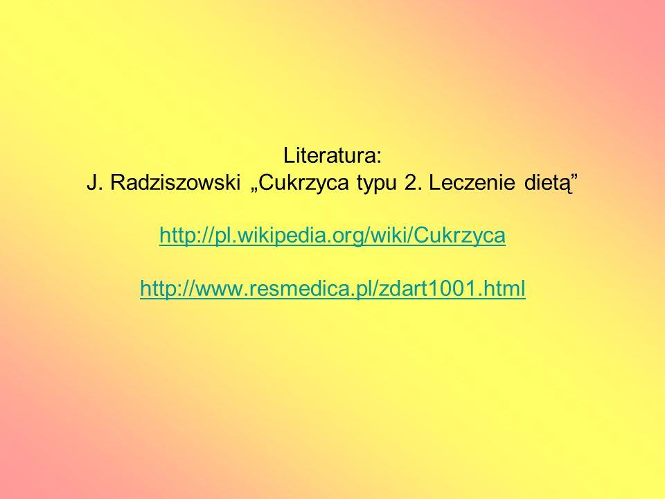 Literatura: J. Radziszowski Cukrzyca typu 2. Leczenie dietą http://pl.wikipedia.org/wiki/Cukrzyca http://www.resmedica.pl/zdart1001.html http://pl.wik