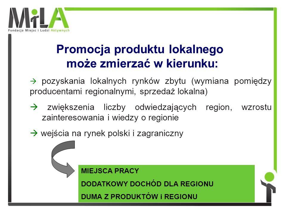 Promocja produktu lokalnego może zmierzać w kierunku: pozyskania lokalnych rynków zbytu (wymiana pomiędzy producentami regionalnymi, sprzedaż lokalna) zwiększenia liczby odwiedzających region, wzrostu zainteresowania i wiedzy o regionie wejścia na rynek polski i zagraniczny MIEJSCA PRACY DODATKOWY DOCHÓD DLA REGIONU DUMA Z PRODUKTÓW i REGIONU