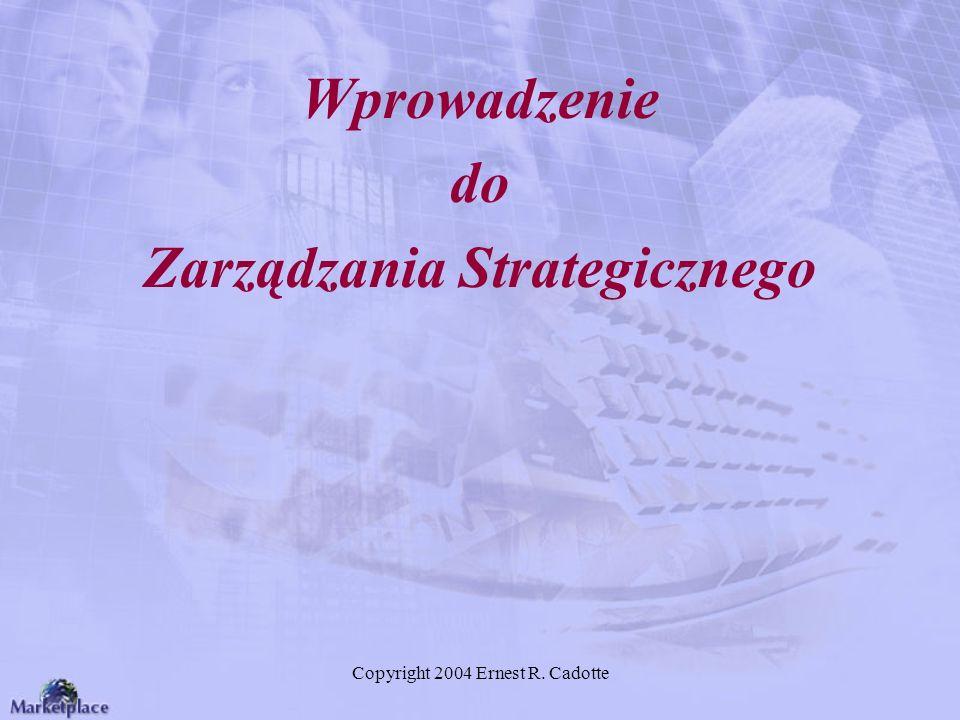Copyright 2004 Ernest R. Cadotte Wprowadzenie do Zarządzania Strategicznego