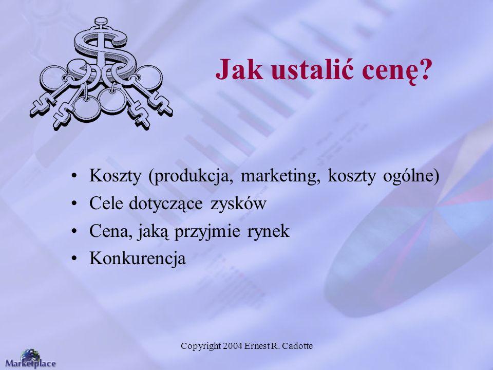 Copyright 2004 Ernest R. Cadotte Jak ustalić cenę? Koszty (produkcja, marketing, koszty ogólne) Cele dotyczące zysków Cena, jaką przyjmie rynek Konkur