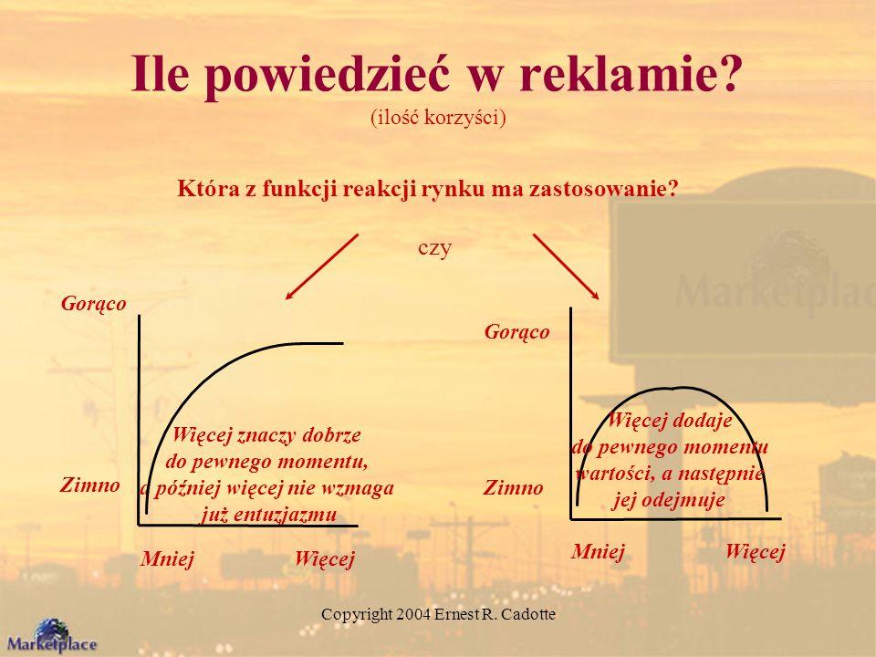 Copyright 2004 Ernest R. Cadotte Ile powiedzieć w reklamie? (ilość korzyści) Która z funkcji reakcji rynku ma zastosowanie? czy Więcej znaczy dobrze d