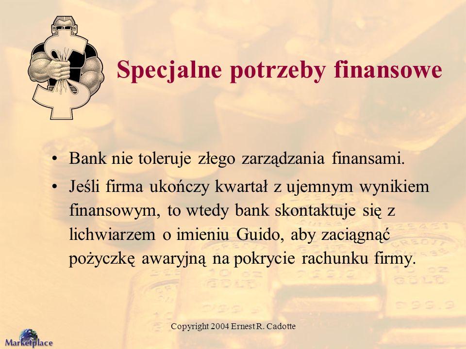 Copyright 2004 Ernest R. Cadotte Specjalne potrzeby finansowe Bank nie toleruje złego zarządzania finansami. Jeśli firma ukończy kwartał z ujemnym wyn