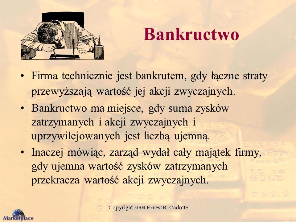 Copyright 2004 Ernest R. Cadotte Bankructwo Firma technicznie jest bankrutem, gdy łączne straty przewyższają wartość jej akcji zwyczajnych. Bankructwo