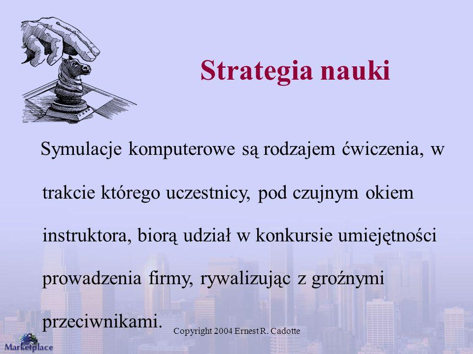 Copyright 2004 Ernest R. Cadotte Strategia nauki Symulacje komputerowe są rodzajem ćwiczenia, w trakcie którego uczestnicy, pod czujnym okiem instrukt