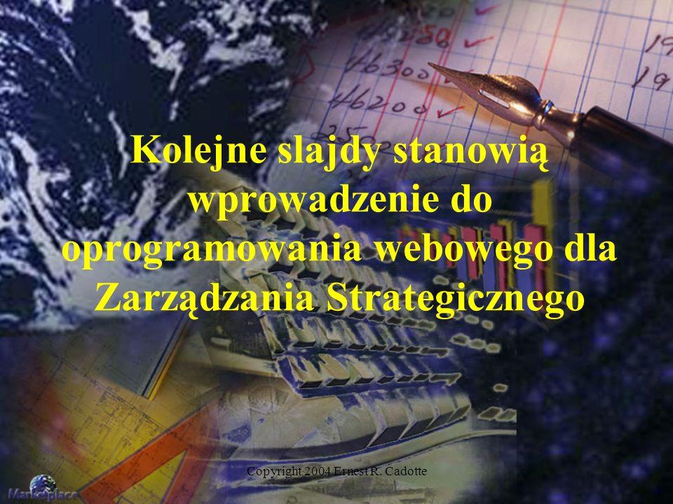 Copyright 2004 Ernest R. Cadotte Kolejne slajdy stanowią wprowadzenie do oprogramowania webowego dla Zarządzania Strategicznego