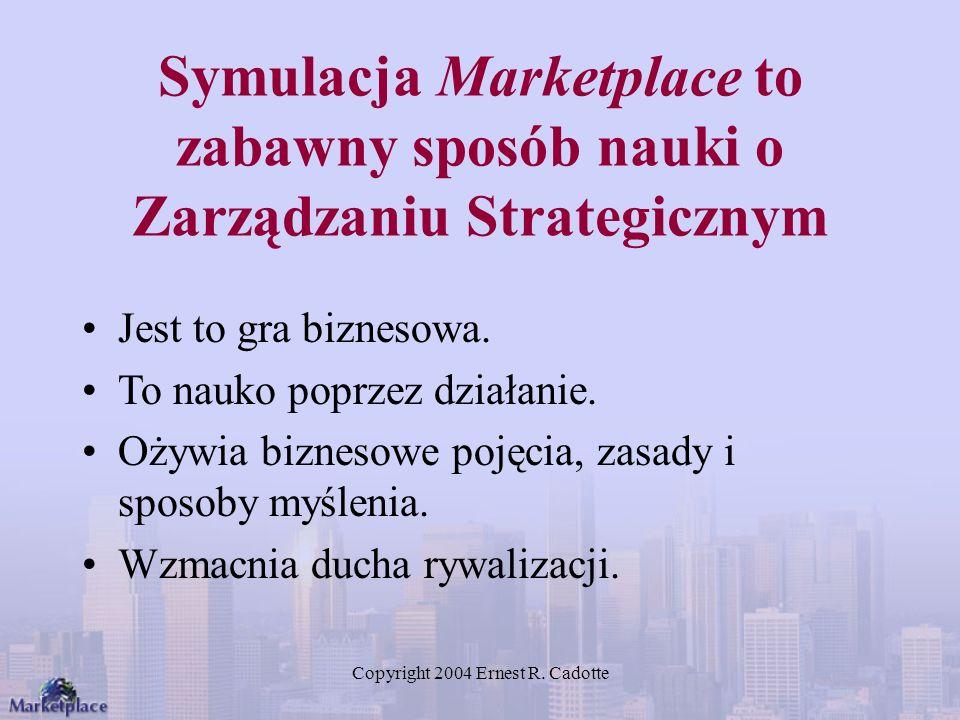 Copyright 2004 Ernest R. Cadotte Symulacja Marketplace to zabawny sposób nauki o Zarządzaniu Strategicznym Jest to gra biznesowa. To nauko poprzez dzi