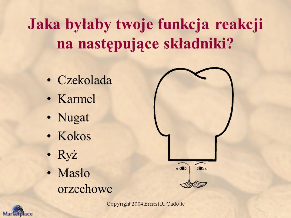 Copyright 2004 Ernest R. Cadotte Jaka byłaby twoje funkcja reakcji na następujące składniki? Czekolada Karmel Nugat Kokos Ryż Masło orzechowe