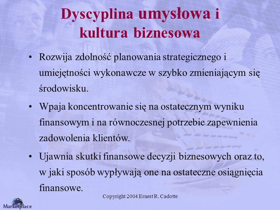 Copyright 2004 Ernest R. Cadotte Dyscyplina umysłowa i kultura biznesowa Rozwija zdolność planowania strategicznego i umiejętności wykonawcze w szybko