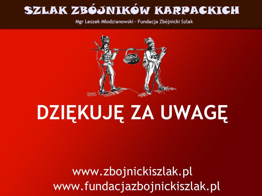 DZIĘKUJĘ ZA UWAGĘ www.zbojnickiszlak.pl www.fundacjazbojnickiszlak.pl Mgr Leszek Młodzianowski - Fundacja Zbójnicki Szlak SZLAK ZBÓJNIKÓW KARPACKICH