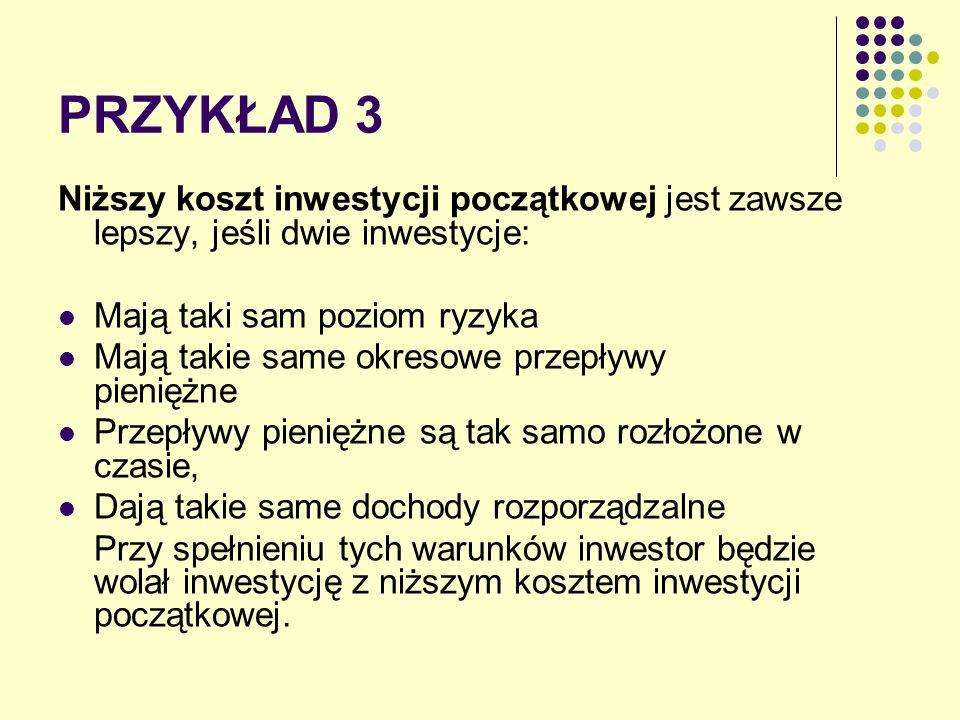 PRZYKŁAD 3 Niższy koszt inwestycji początkowej jest zawsze lepszy, jeśli dwie inwestycje: Mają taki sam poziom ryzyka Mają takie same okresowe przepły