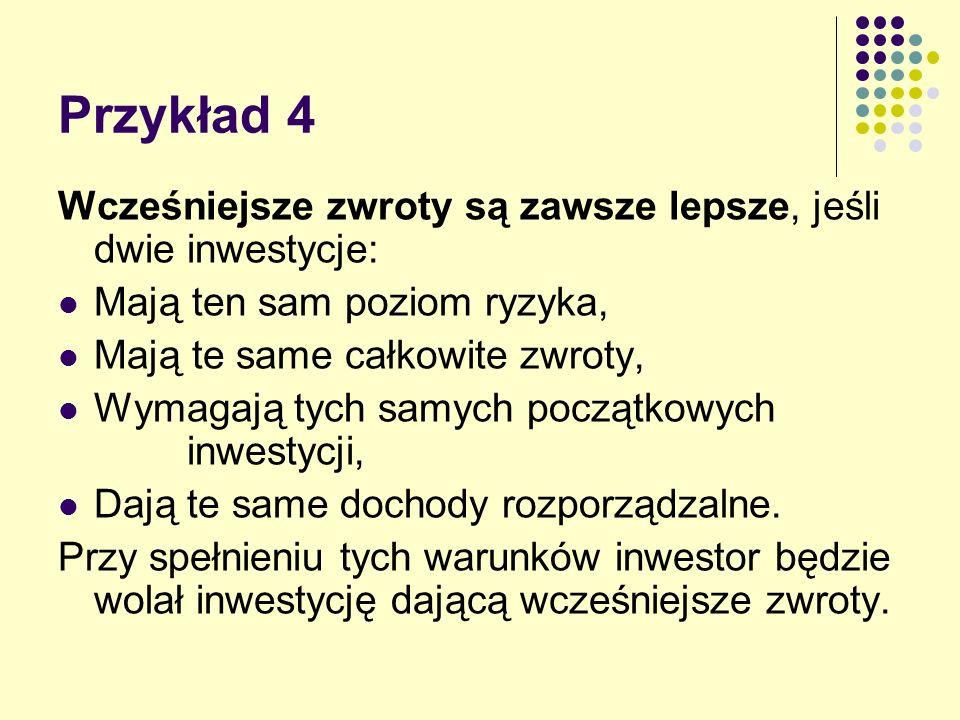 Przykład 4 Wcześniejsze zwroty są zawsze lepsze, jeśli dwie inwestycje: Mają ten sam poziom ryzyka, Mają te same całkowite zwroty, Wymagają tych samyc