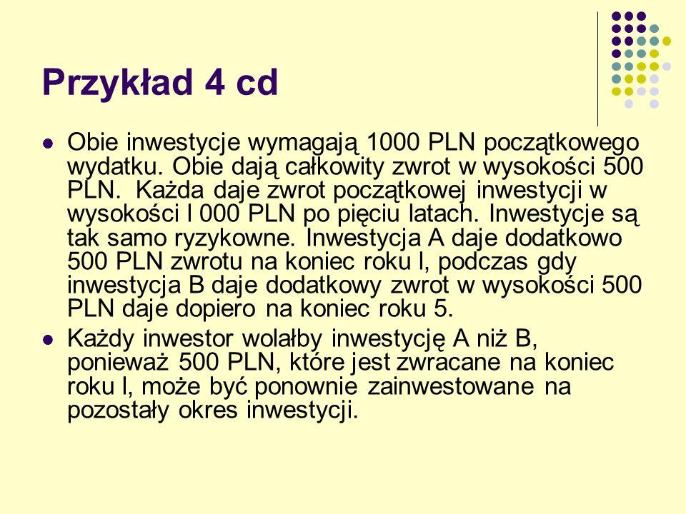 Przykład 4 cd Obie inwestycje wymagają 1000 PLN początkowego wydatku. Obie dają całkowity zwrot w wysokości 500 PLN. Każda daje zwrot początkowej inwe