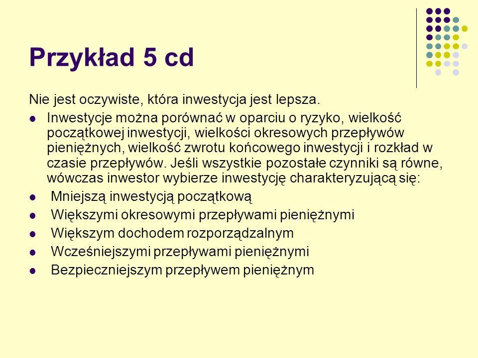 Przykład 5 cd Nie jest oczywiste, która inwestycja jest lepsza. Inwestycje można porównać w oparciu o ryzyko, wielkość początkowej inwestycji, wielkoś
