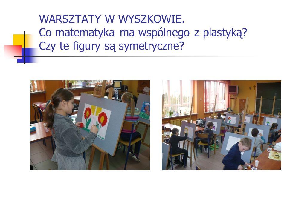 WARSZTATY W WYSZKOWIE. Co matematyka ma wspólnego z plastyką? Czy te figury są symetryczne?